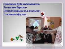 Сміливим будь відмінником, Та честю дорожи. Шануй батьків та вчителя І з книг...