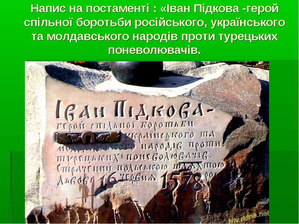 Напис на постаменті : «Іван Підкова -герой спільної боротьби російського, укр...