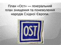 План «Ост» — генеральний план знищення та поневолення народів Східної Європи.