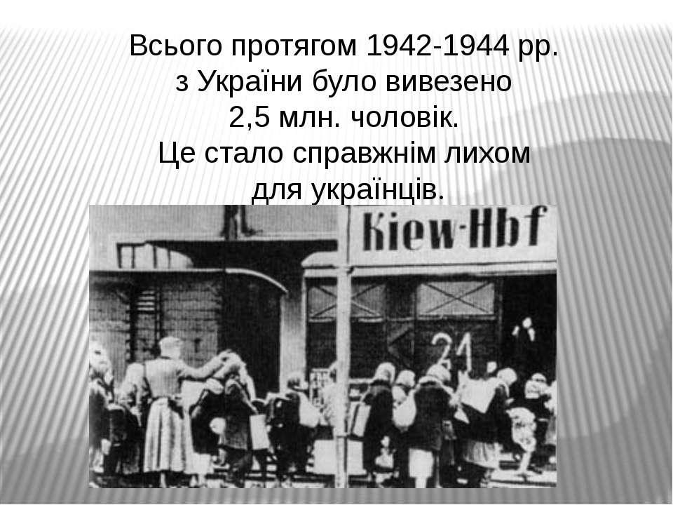 Всього протягом 1942-1944 рр. з України було вивезено 2,5 млн. чоловік. Це ст...