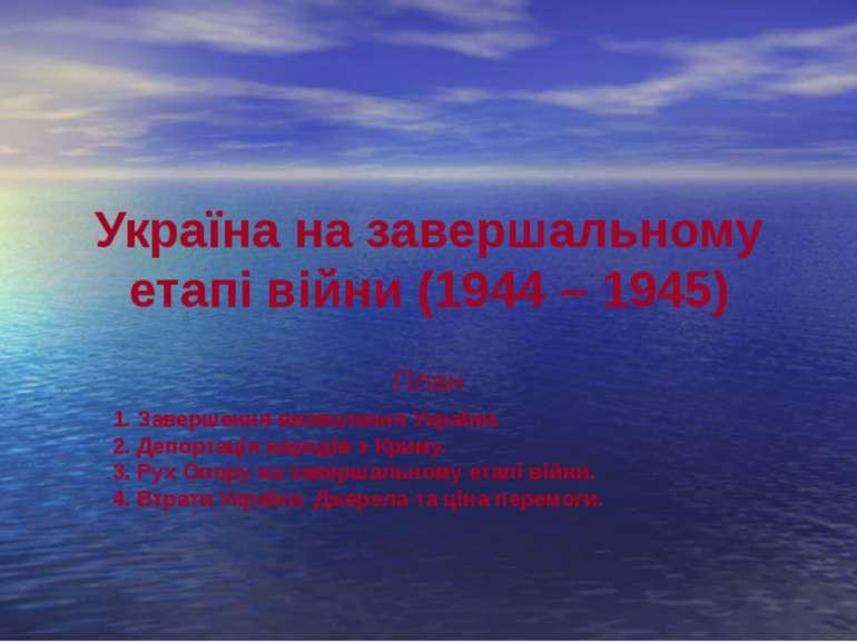 Україна на завершальному етапі війни (1944 – 1945) План 1. Завершення визволе...