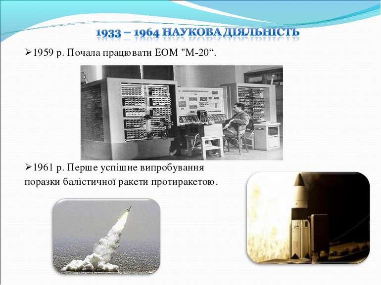 """1959 р. Почала працювати ЕОМ """"М-20"""". 1961 р. Перше успiшне випробування пораз..."""