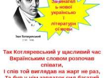 Так Котляревський у щасливий час Вкраїнським словом розпочав співати, І спів ...
