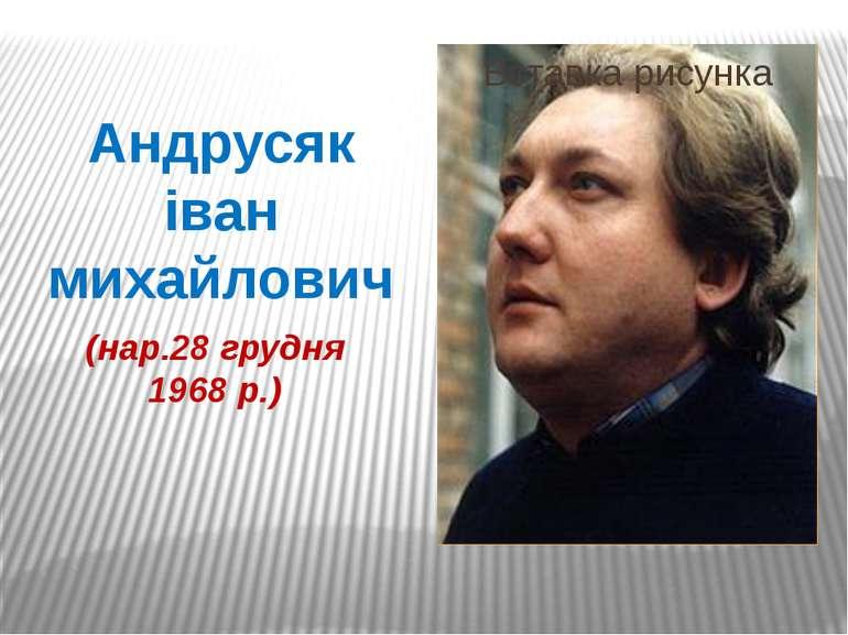 Андрусяк іван михайлович (нар.28 грудня 1968 р.)