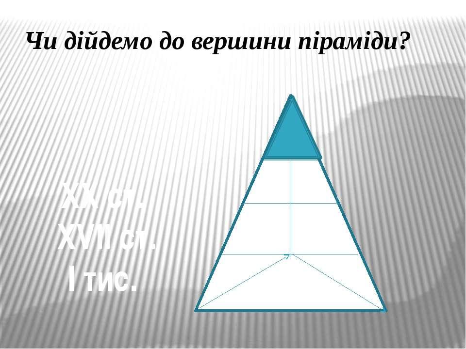 Чи дійдемо до вершини піраміди? ХХ ст. ХVII ст. І тис.