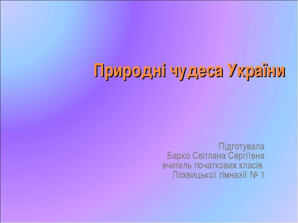 Природні чудеса України Підготувала Барко Світлана Сергіївна вчитель початков...