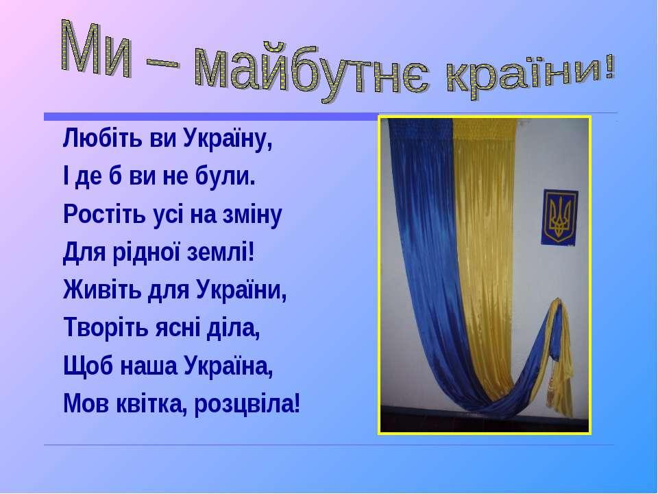 Любіть ви Україну, І де б ви не були. Ростіть усі на зміну Для рідної землі! ...
