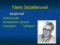 Павло Загребельний видатний український письменник ,прозаїк сценарист, публіц...
