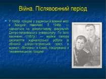 Війна. Післявоєнний період У 1945p. працює у радянській воєнній місії в Захід...