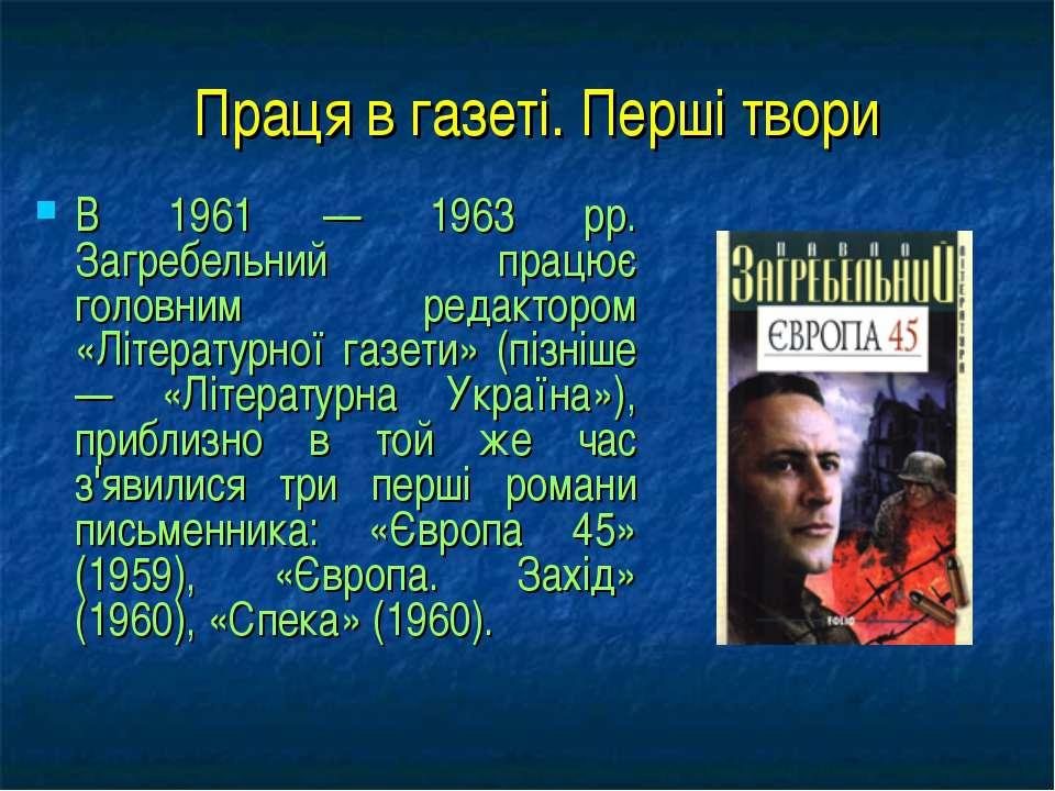 Праця в газеті. Перші твори В 1961 — 1963 pp. Загребельний працює головним ре...