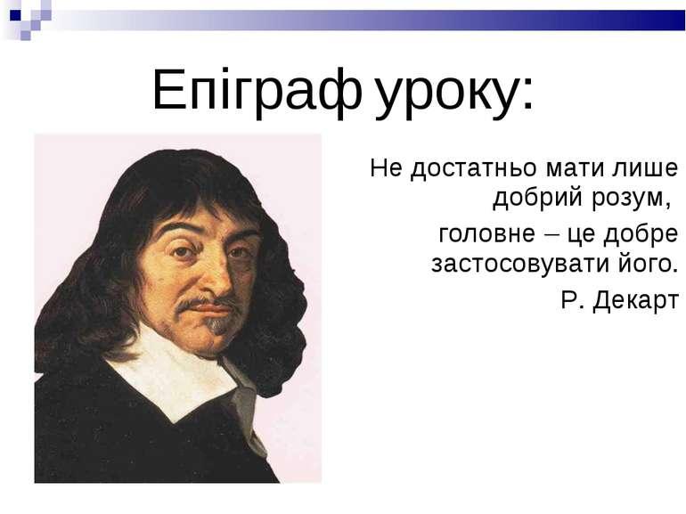 Епіграф уроку: Не достатньо мати лише добрий розум, головне – це добре застос...