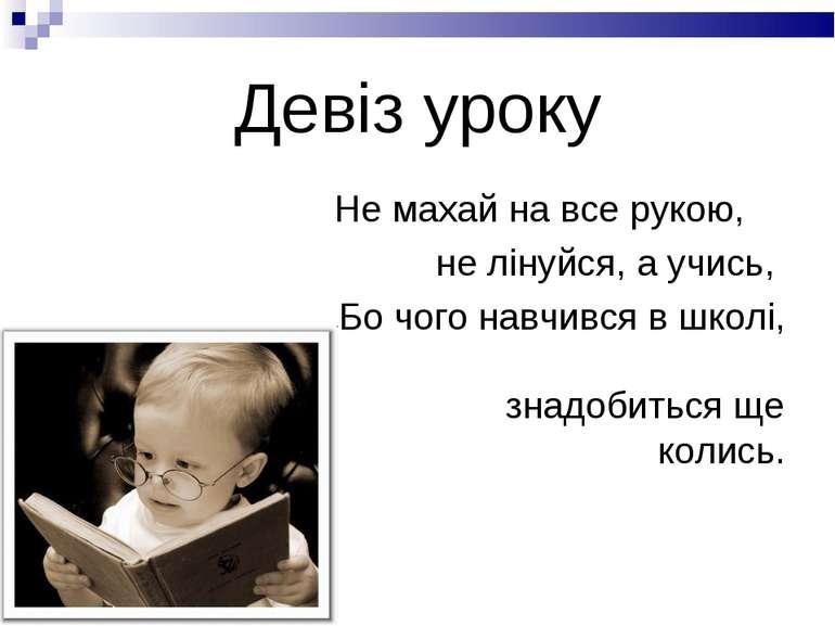 Девіз уроку Не махай на все рукою, не лінуйся, а учись, Бо чого навчився в шк...