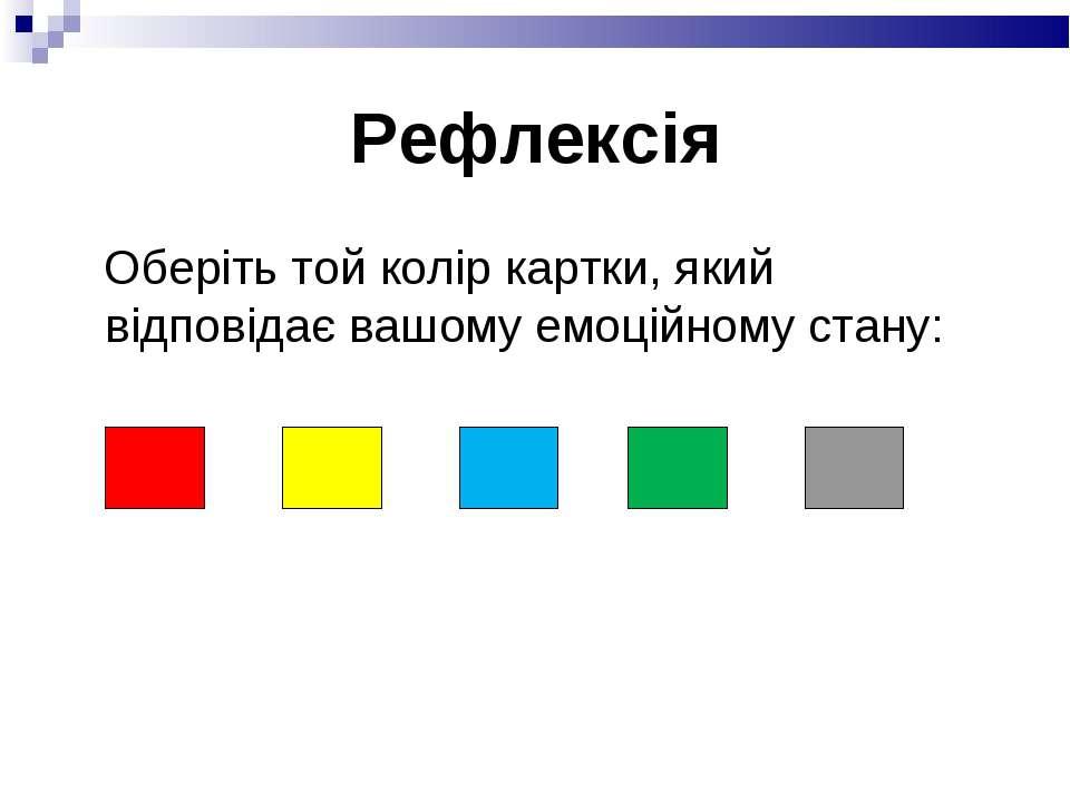 Рефлексія Оберіть той колір картки, який відповідає вашому емоційному стану: