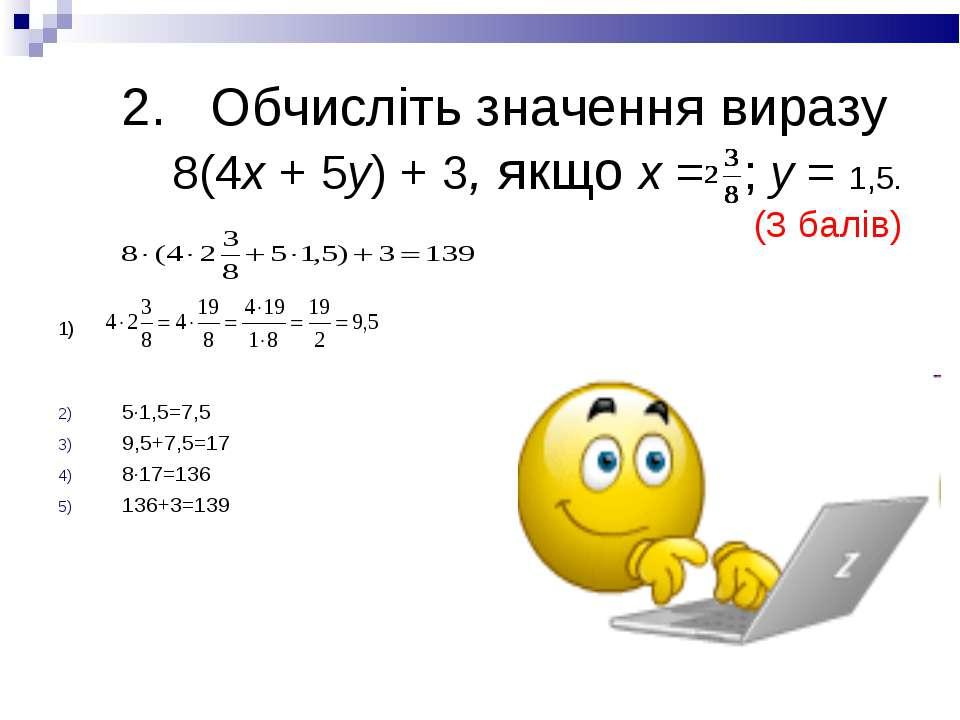 2. Обчисліть значення виразу 8(4х + 5у) + 3, якщо х = ; у = 1,5. (3 балів) 1)...