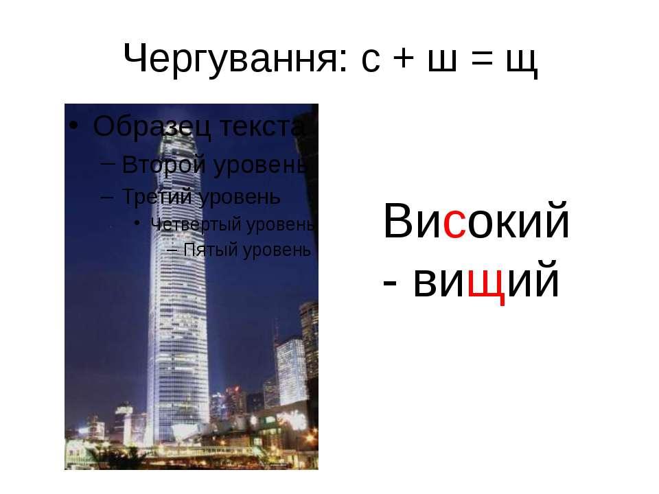 Чергування: с + ш = щ Високий - вищий
