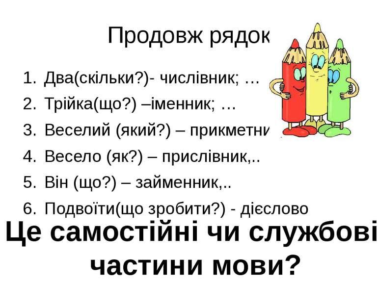 Продовж рядок Два(скільки?)- числівник; … Трійка(що?) –іменник; … Веселий (як...