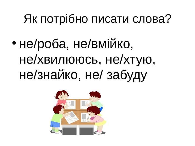 Як потрібно писати слова? не/роба, не/вмійко, не/хвилююсь, не/хтую, не/знайко...