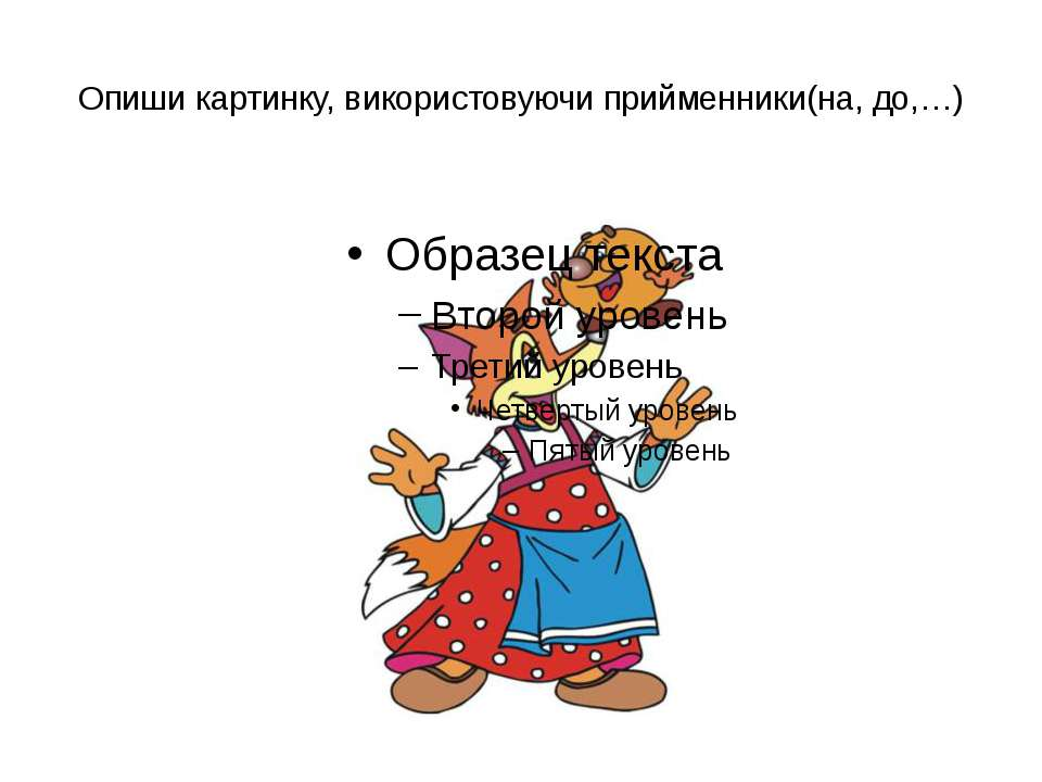 Опиши картинку, використовуючи прийменники(на, до,…)