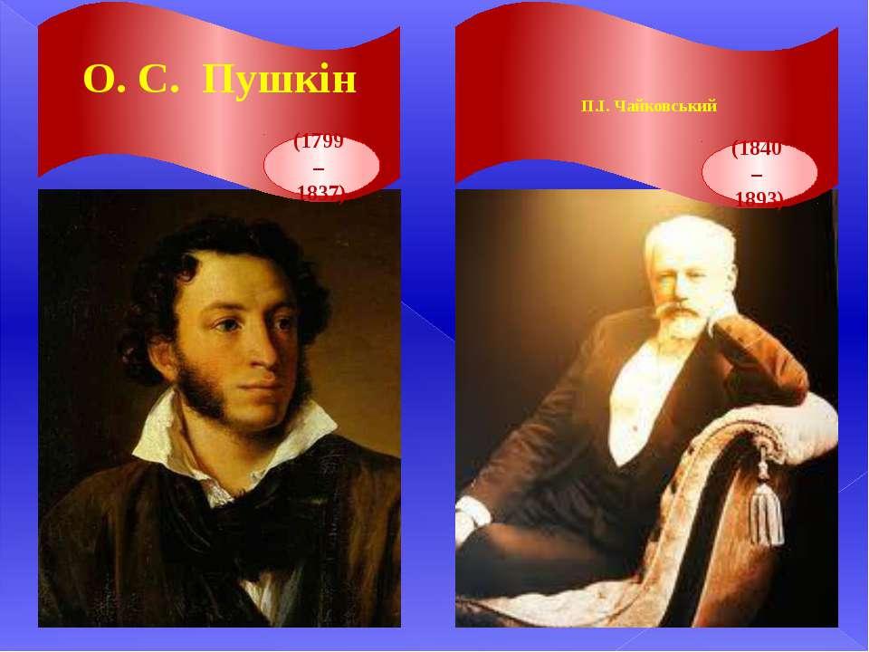 О. С. Пушкін (1799 – 1837) П.І. Чайковський (1840 – 1893)