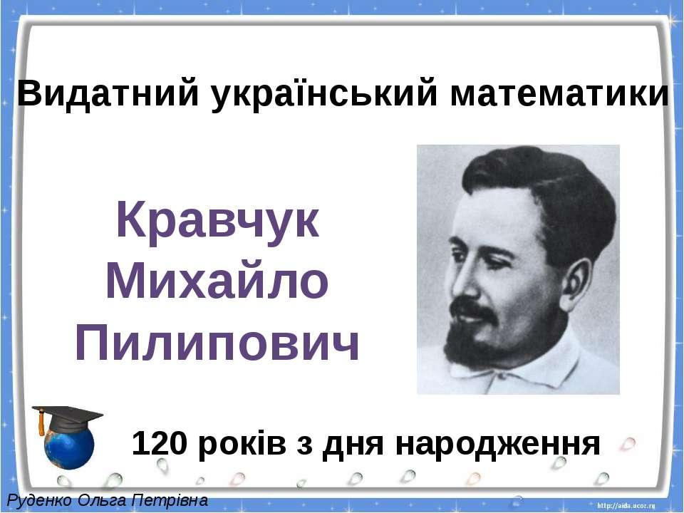Видатний український математики Кравчук Михайло Пилипович 120 років з дня нар...