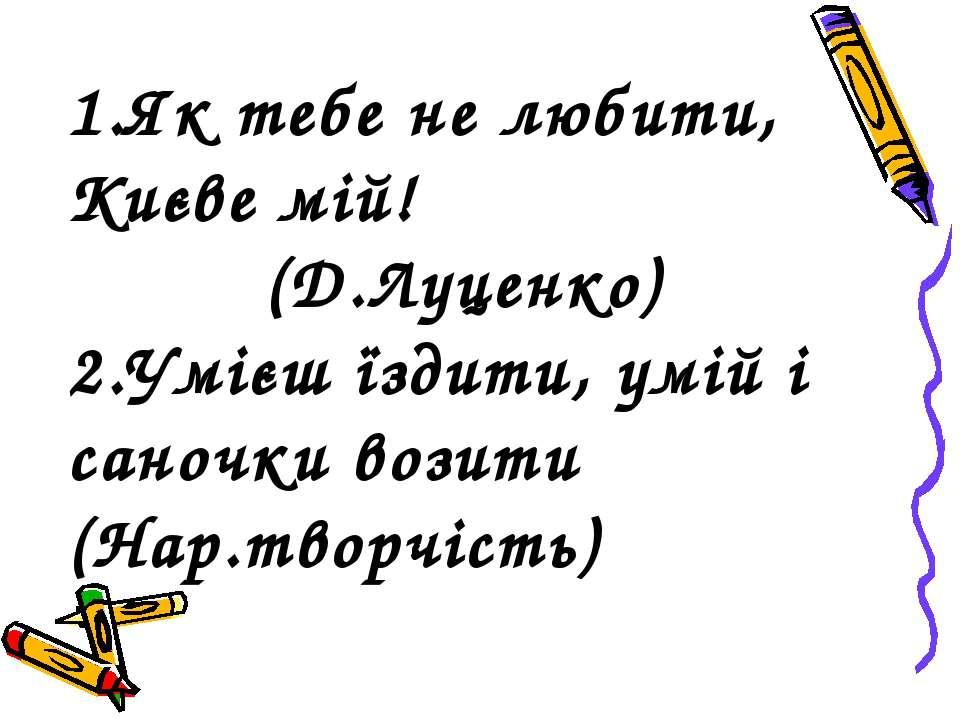 1.Як тебе не любити, Києве мій! (Д.Луценко) 2.Умієш їздити, умій і саночки во...