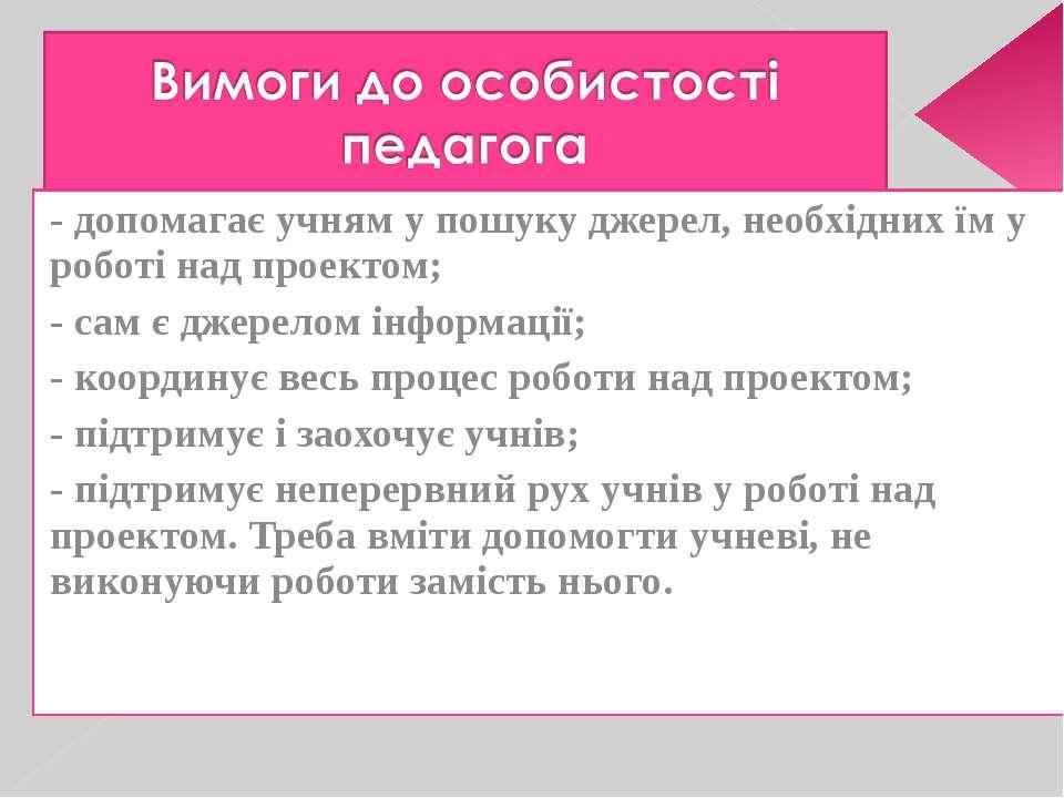 - допомагає учням у пошуку джерел, необхідних їм у роботі над проектом; - сам...