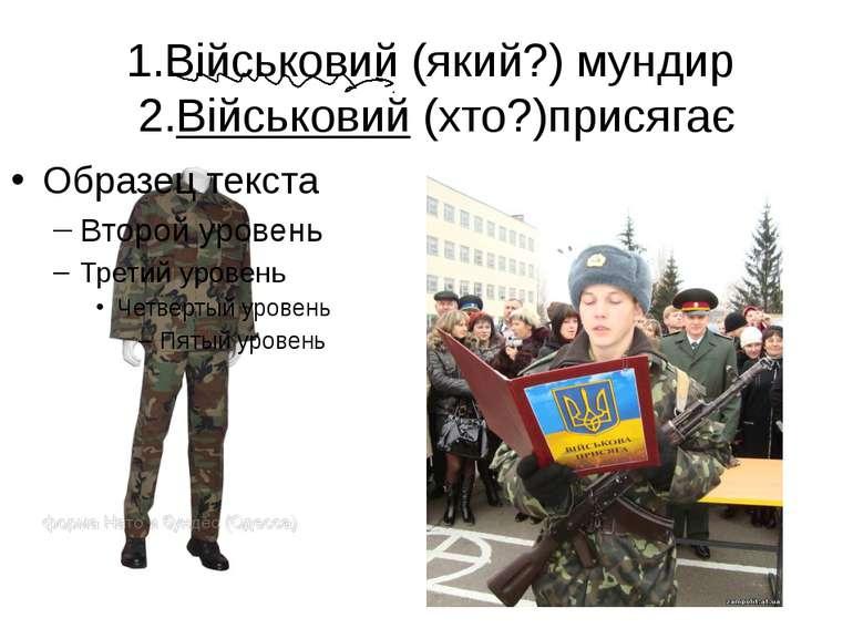 1.Військовий (який?) мундир 2.Військовий (хто?)присягає