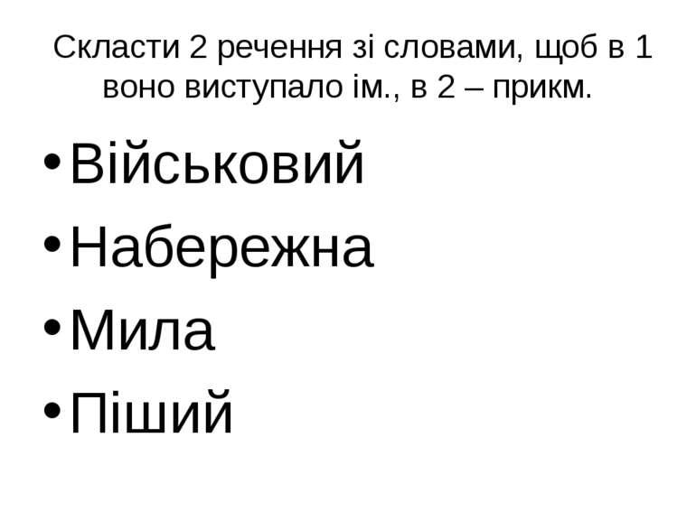Скласти 2 речення зі словами, щоб в 1 воно виступало ім., в 2 – прикм. Військ...
