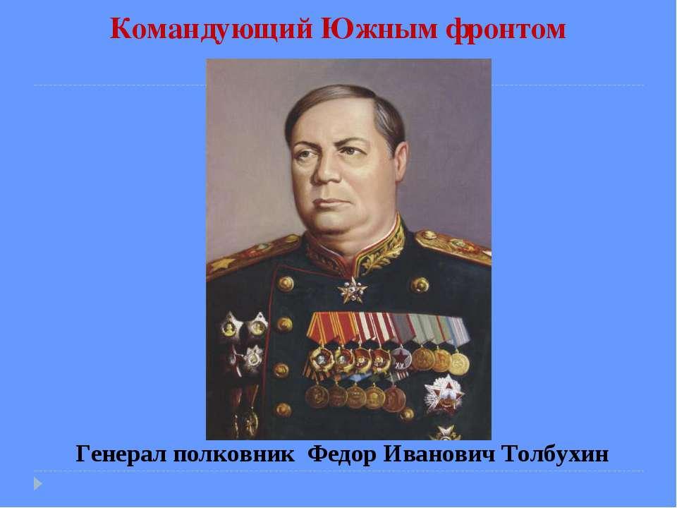 Командующий Южным фронтом Генерал полковник Федор Иванович Толбухин