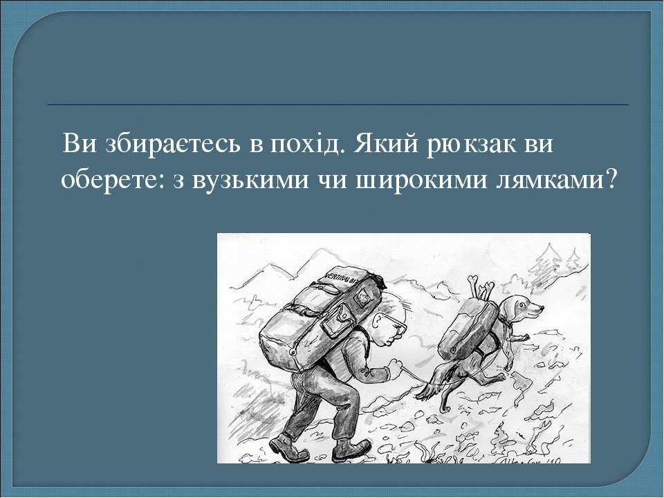 Ви збираєтесь в похід. Який рюкзак ви оберете: з вузькими чи широкими лямками?