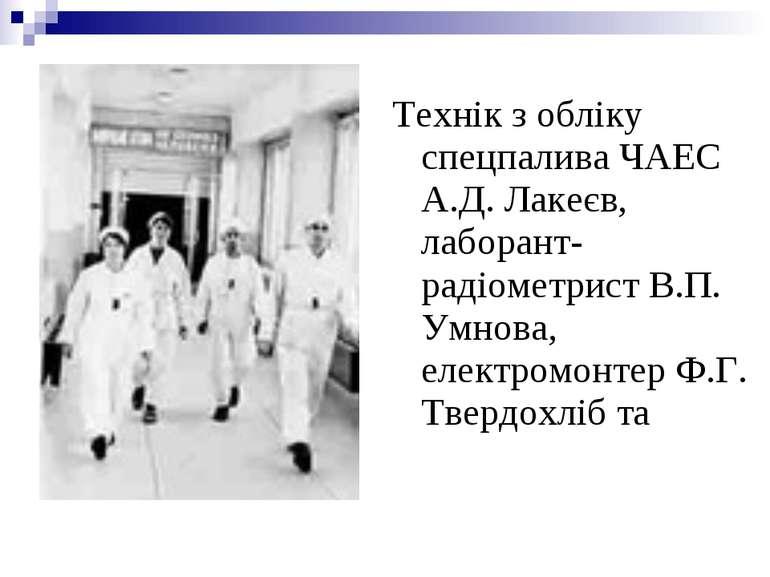 Технік з обліку спецпалива ЧАЕС А.Д. Лакеєв, лаборант-радіометрист В.П. Умнов...