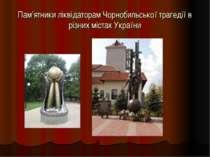Пам'ятники ліквідаторам Чорнобильської трагедії в різних містах України