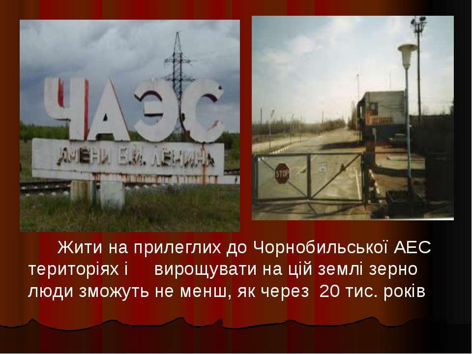 Жити на прилеглих до Чорнобильської АЕС територіях і вирощувати на цій землі ...