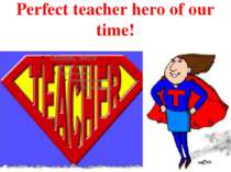 Perfect teacher hero of our time!