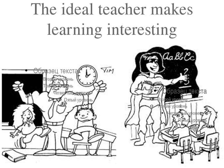 The ideal teacher makes learning interesting