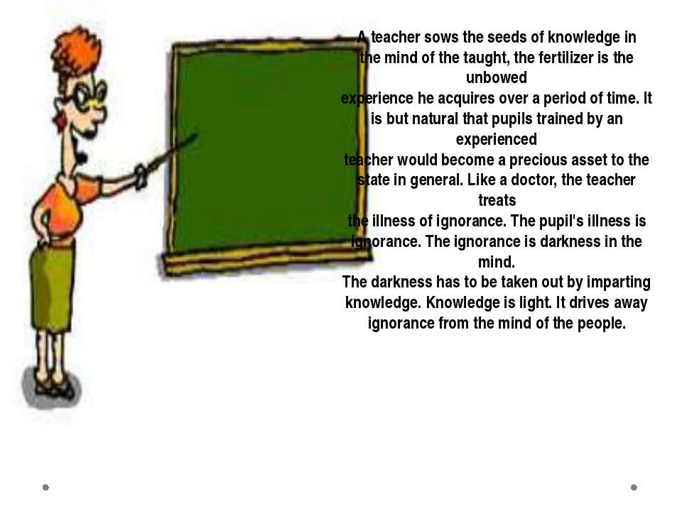 A teacher sows the seeds of knowledge in the mind of the taught, the fertiliz...