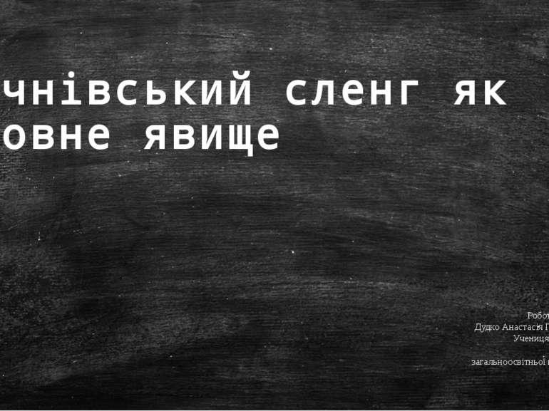 Учнівський сленг як мовне явище Роботу виконала: Дудко Анастасія Геннадіївна,...