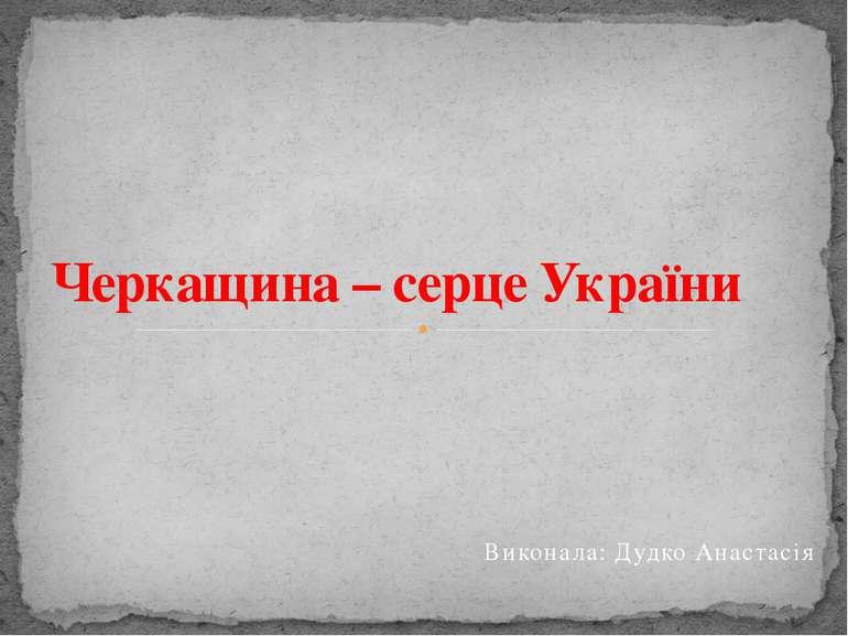 Виконала: Дудко Анастасія Черкащина – серце України