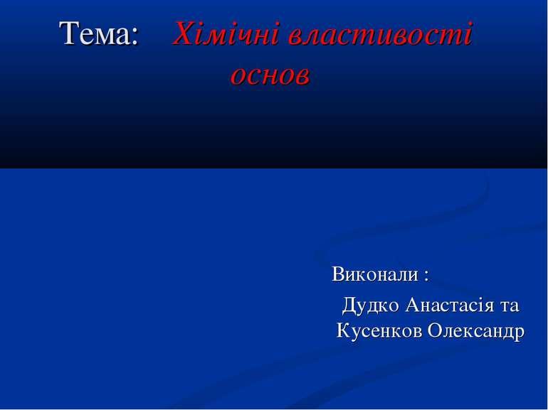 Тема: Хімічні властивості основ Виконали : Дудко Анастасія та Кусенков Олександр