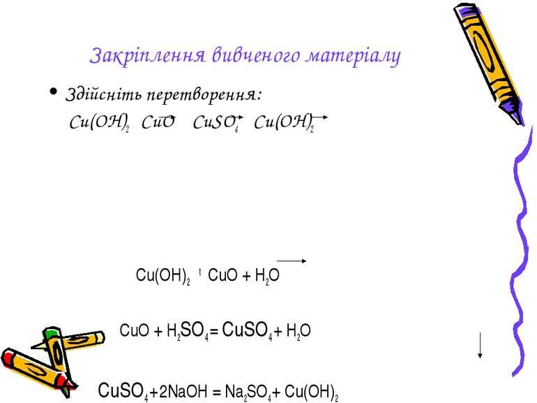Закріплення вивченого матеріалу Здійсніть перетворення: Cu(OH)2 CuO CuSO4 Cu(...
