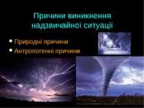 Причини виникнення надзвичайної ситуації Природні причини Антропогенні причини