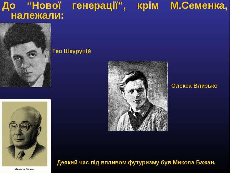 """До """"Нової генерації"""", крім М.Семенка, належали: Гео Шкурупій Олекса Влизько Д..."""