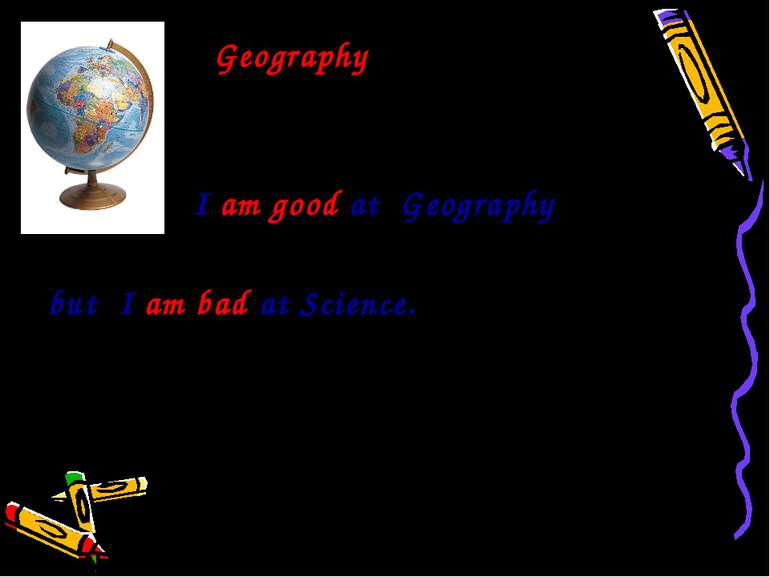 Geography I am good at Geography but I am bad at Science.