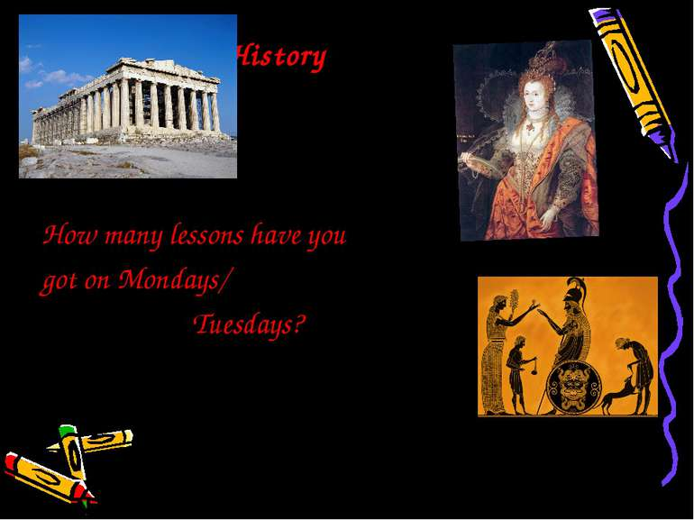 History How many lessons have you got on Mondays/ Tuesdays?