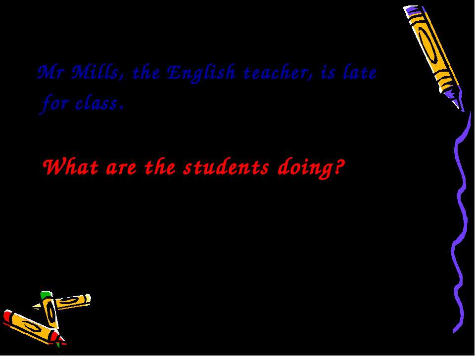 Mr Mills, the English teacher, is late for class. What are the students doing?