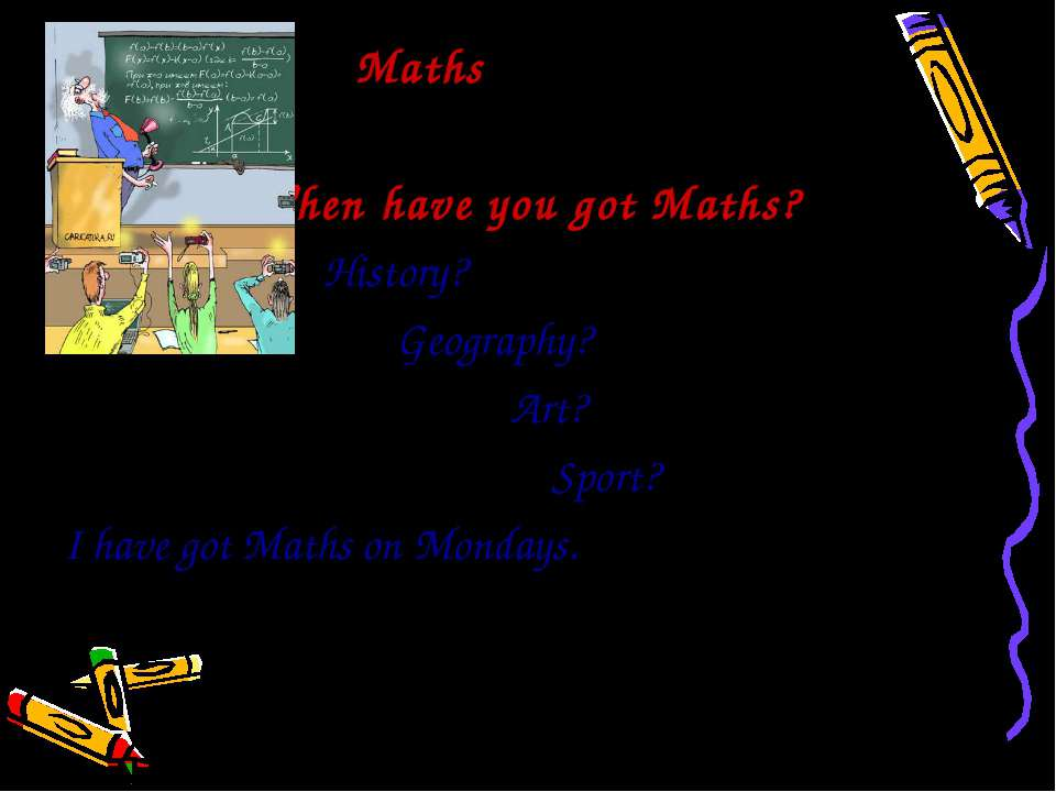 Maths When have you got Maths? History? Geography? Art? Sport? I have got Mat...
