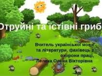 Отруйні та їстівні гриби Вчитель української мови та літератури, фахівець з о...