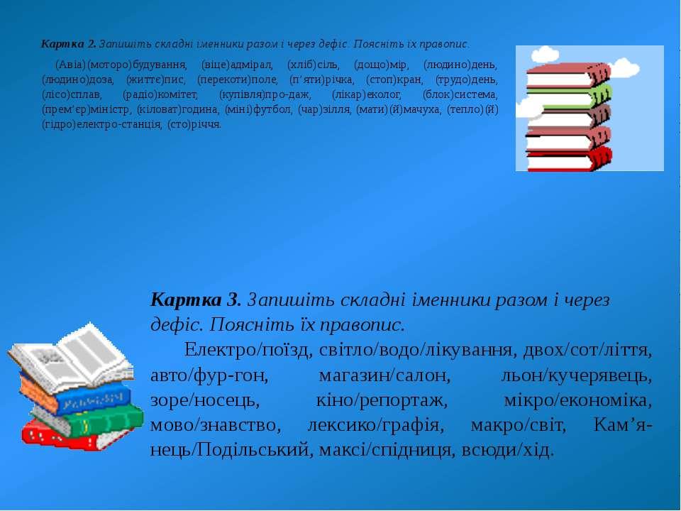 Картка 2. Запишіть складні іменники разом і через дефіс. Поясніть їх правопис...