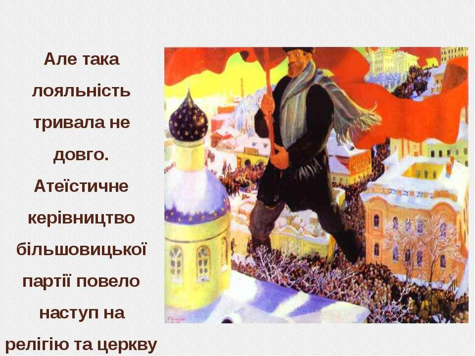 Але така лояльність тривала не довго. Атеїстичне керівництво більшовицької па...