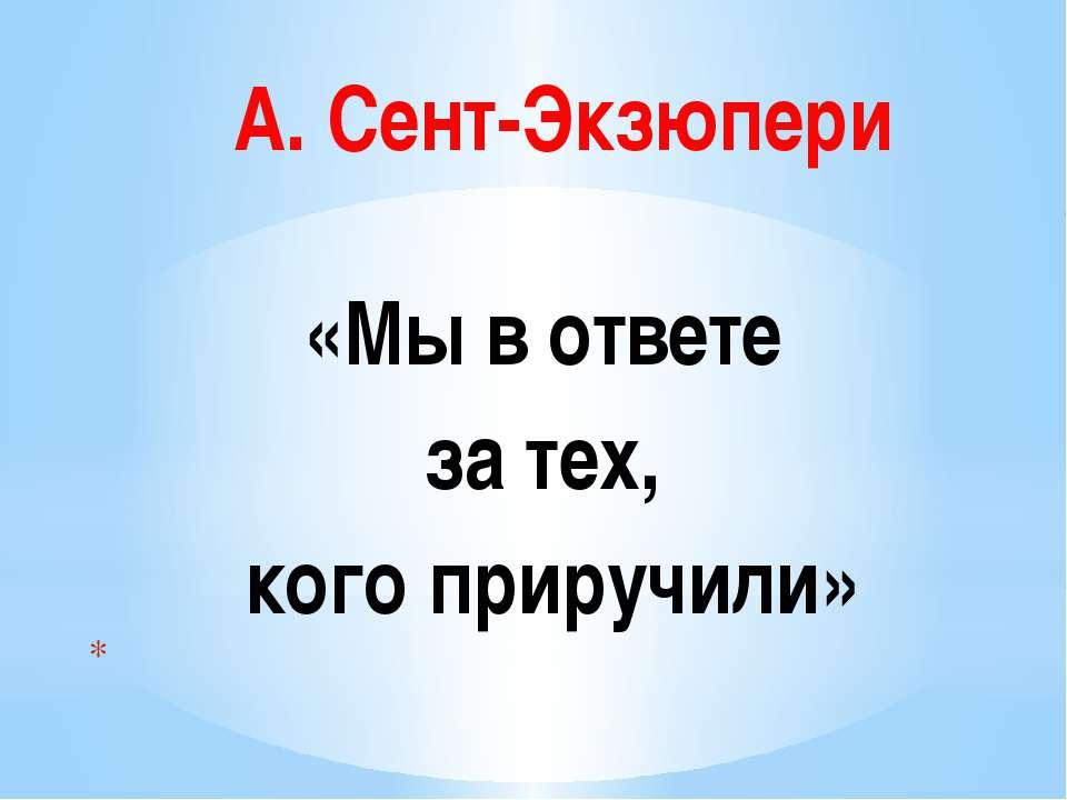 А. Сент-Экзюпери «Мы в ответе за тех, кого приручили»